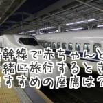 新幹線で赤ちゃん向きの座席は?おむつ替えや持ち物はどうする?