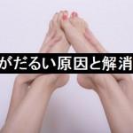足がだるい原因と解消するには?食べ物に注意して予防しよう!