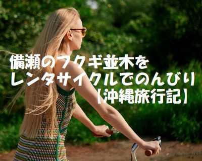 備瀬のフクギ並木をレンタサイクルでのんびりしてきた【沖縄旅行記】