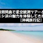 波照間島で星空観測ツアーとニシ浜の魅力を体験してきた【沖縄旅行記】