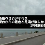 ウミカジテラスの展望台からの景色と足湯を楽しんできた【沖縄旅行記】