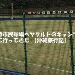 浦添市民球場へヤクルトのキャンプを見に行ってきた【沖縄旅行記】