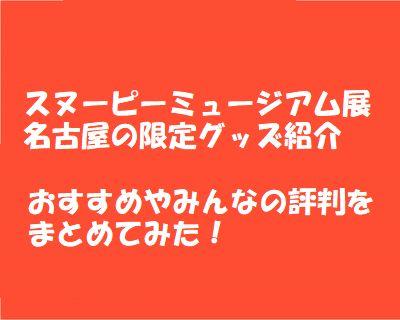 スヌーピーミュージアム展名古屋の限定グッズ おすすめや評判は?