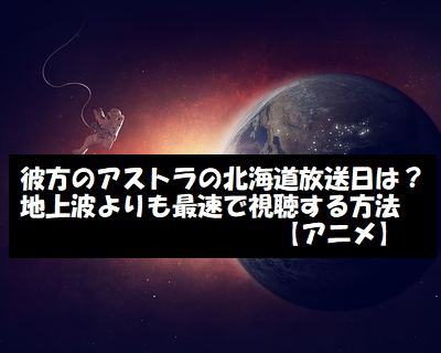 彼方のアストラの北海道放送日は?最速で視聴する方法【アニメ】