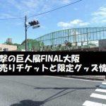 進撃の巨人展FINAL大阪の前売りチケットと限定グッズ情報まとめ